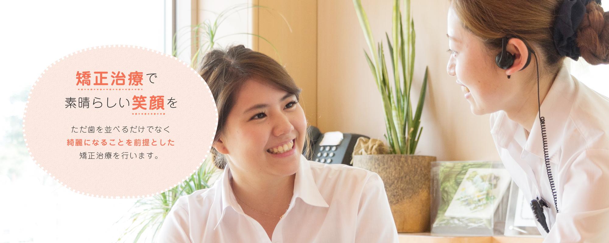 矯正治療で素晴らしい笑顔を ただ歯を並べるだけでなく綺麗になることを前提とした矯正治療を行います