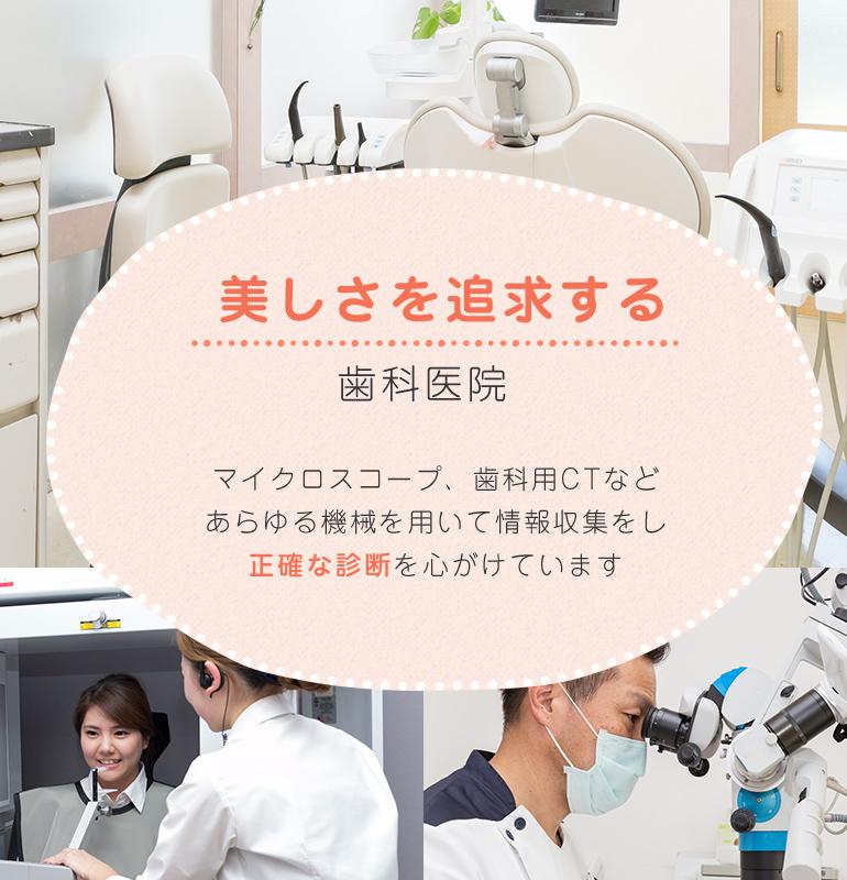 美しさを追求する歯科医院 マイクロスコープ、歯科用CTなどあらゆる機械を用いて情報収集をし正確な診断を心がけています